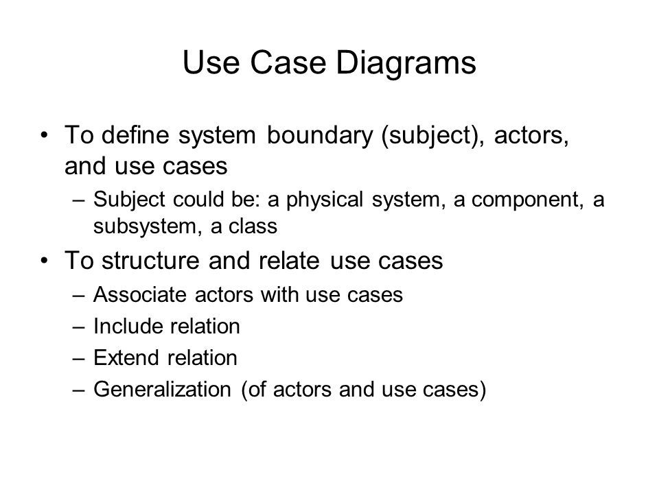 Use Case Diagrams To define system boundary (subject), actors, and use cases. Subject could be: a physical system, a component, a subsystem, a class.