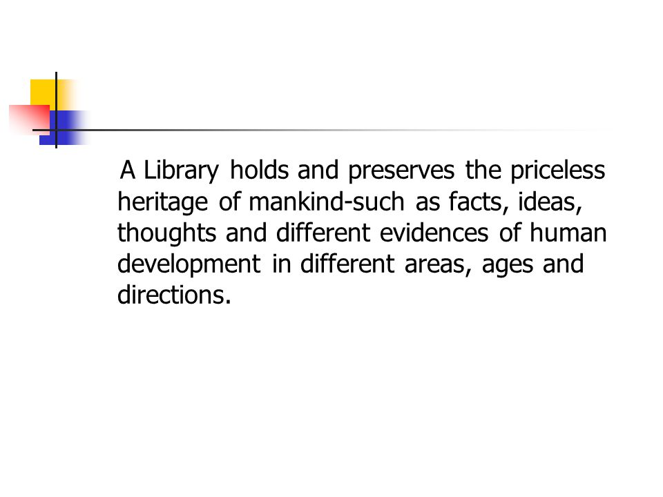 A Library holds and preserves the priceless heritage of mankind-such as facts, ideas, thoughts and different evidences of human development in different areas, ages and directions.