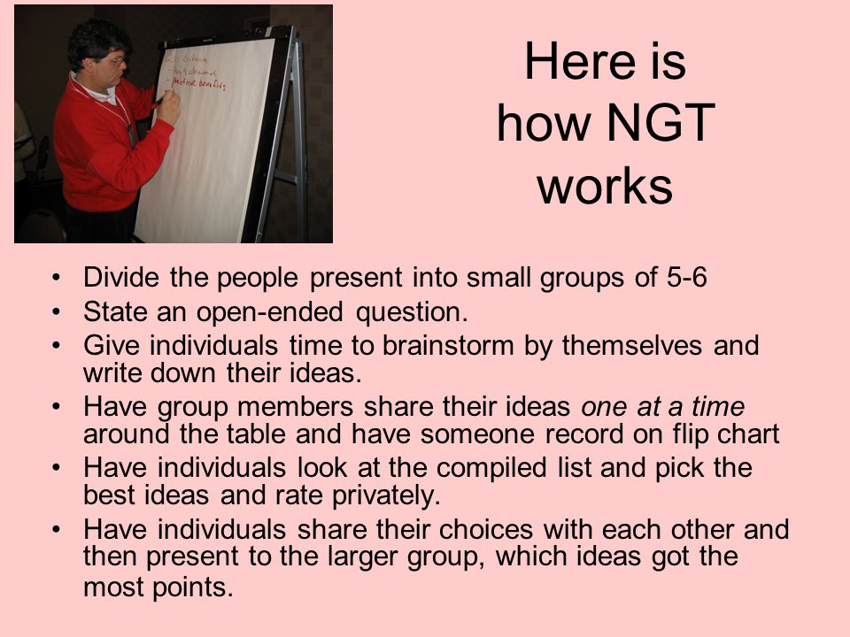 Here is how NGT works Divide the people present into small groups of 5-6. State an open-ended question.