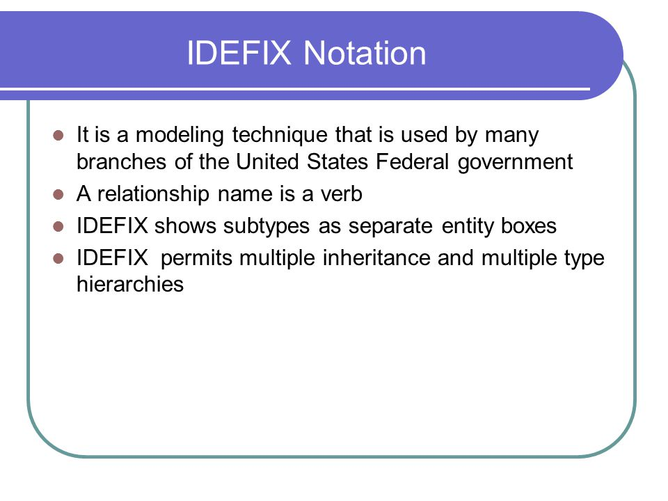 IDEFIX Notation It is a modeling technique that is used by many branches of the United States Federal government.