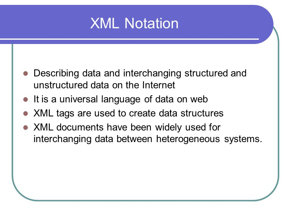 XML Notation Describing data and interchanging structured and unstructured data on the Internet. It is a universal language of data on web.