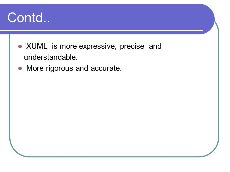 Contd.. XUML is more expressive, precise and understandable.