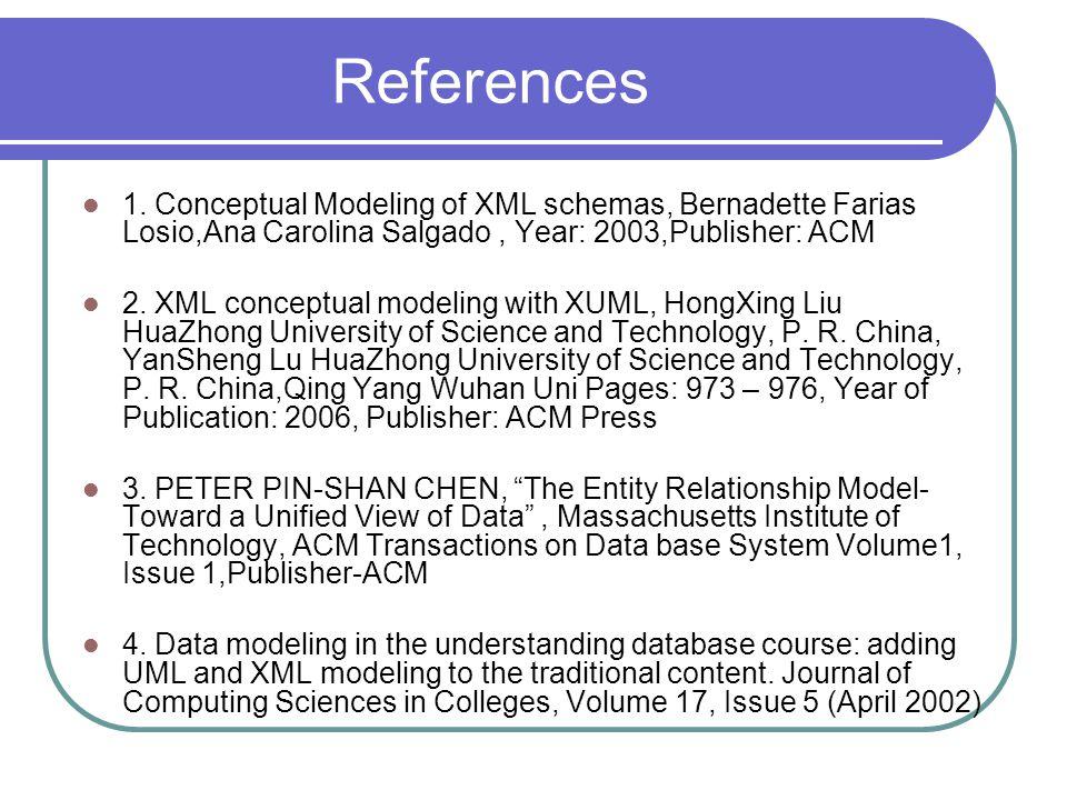 References 1. Conceptual Modeling of XML schemas, Bernadette Farias Losio,Ana Carolina Salgado , Year: 2003,Publisher: ACM.