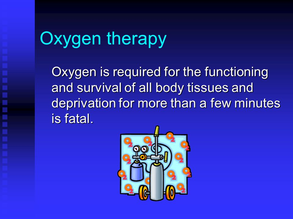Oxygen therapy Oxygen is required for the functioning and survival of all body tissues and deprivation for more than a few minutes is fatal.