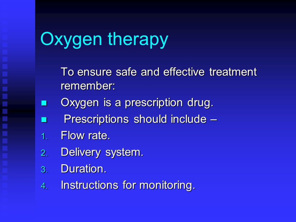 Oxygen therapy To ensure safe and effective treatment remember: