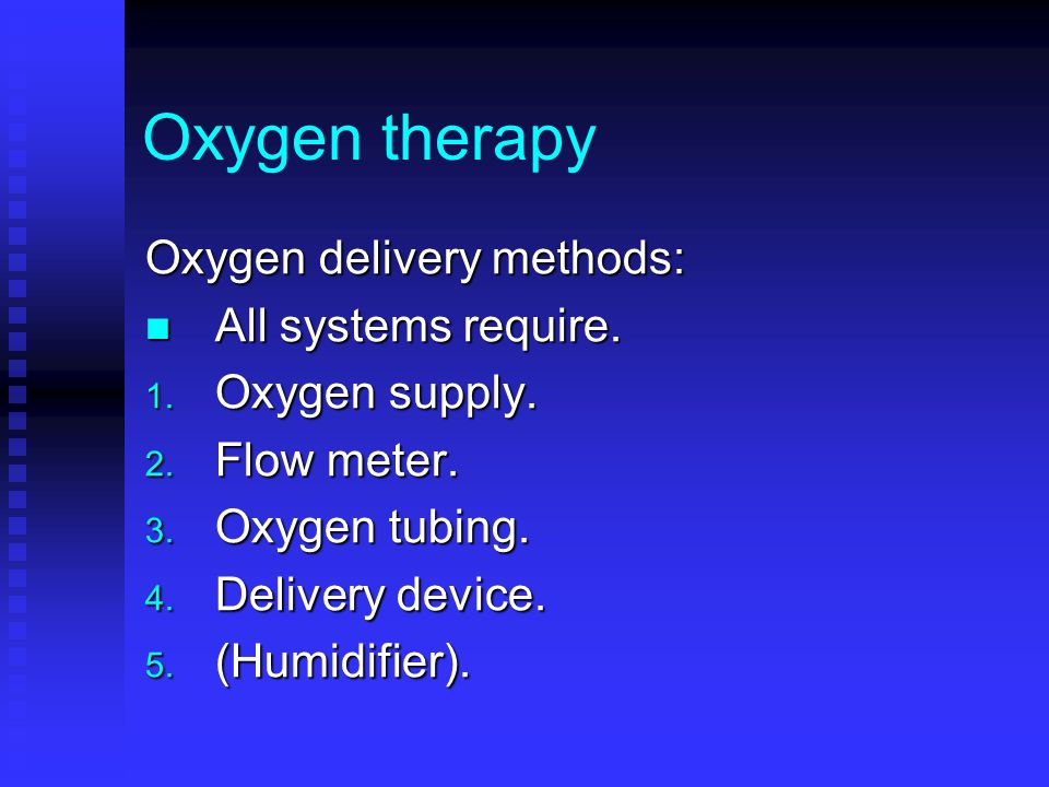 Oxygen therapy Oxygen delivery methods: All systems require.