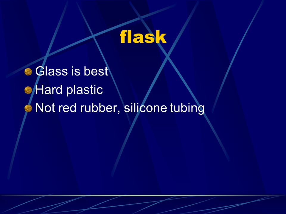 flask Glass is best Hard plastic Not red rubber, silicone tubing