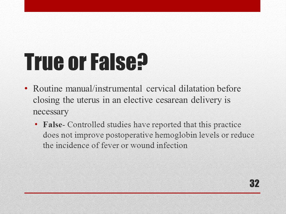 True or False Routine manual/instrumental cervical dilatation before closing the uterus in an elective cesarean delivery is necessary.