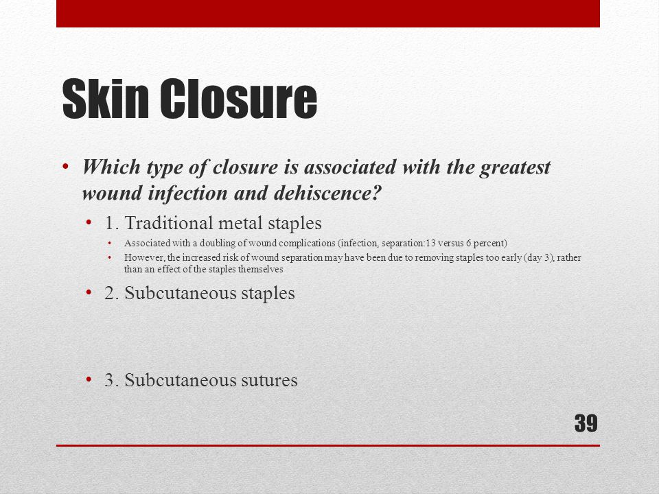 Skin Closure Which type of closure is associated with the greatest wound infection and dehiscence 1. Traditional metal staples.