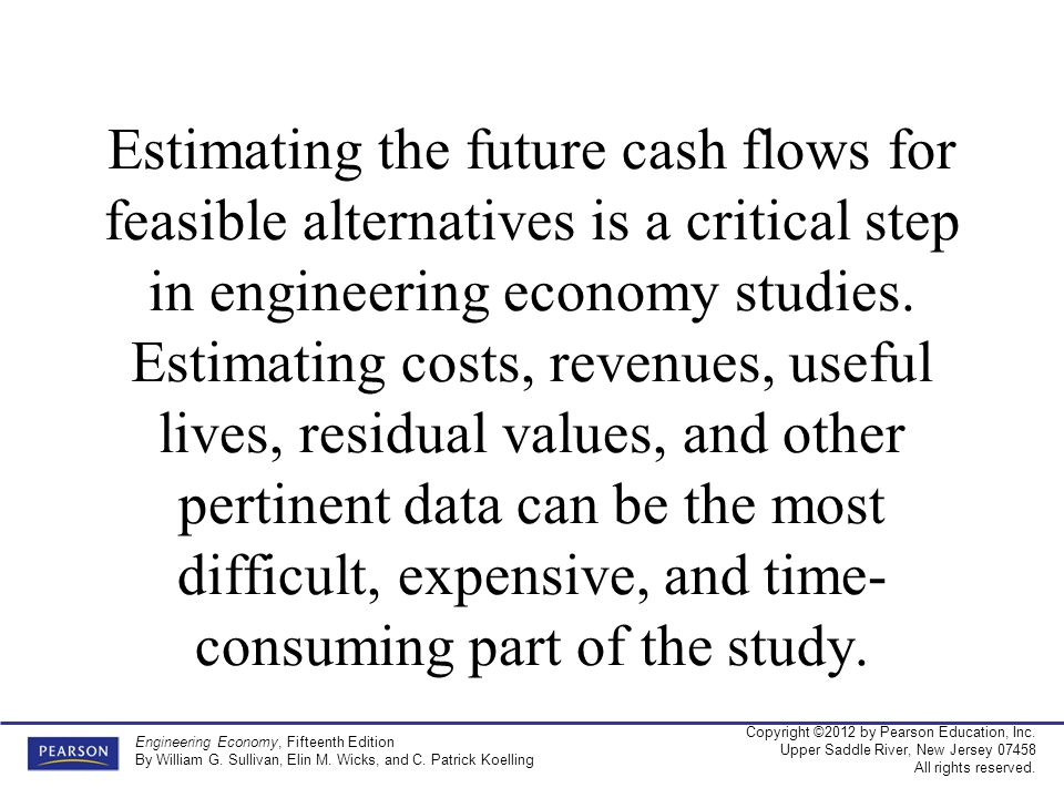 Estimating the future cash flows for feasible alternatives is a critical step in engineering economy studies.