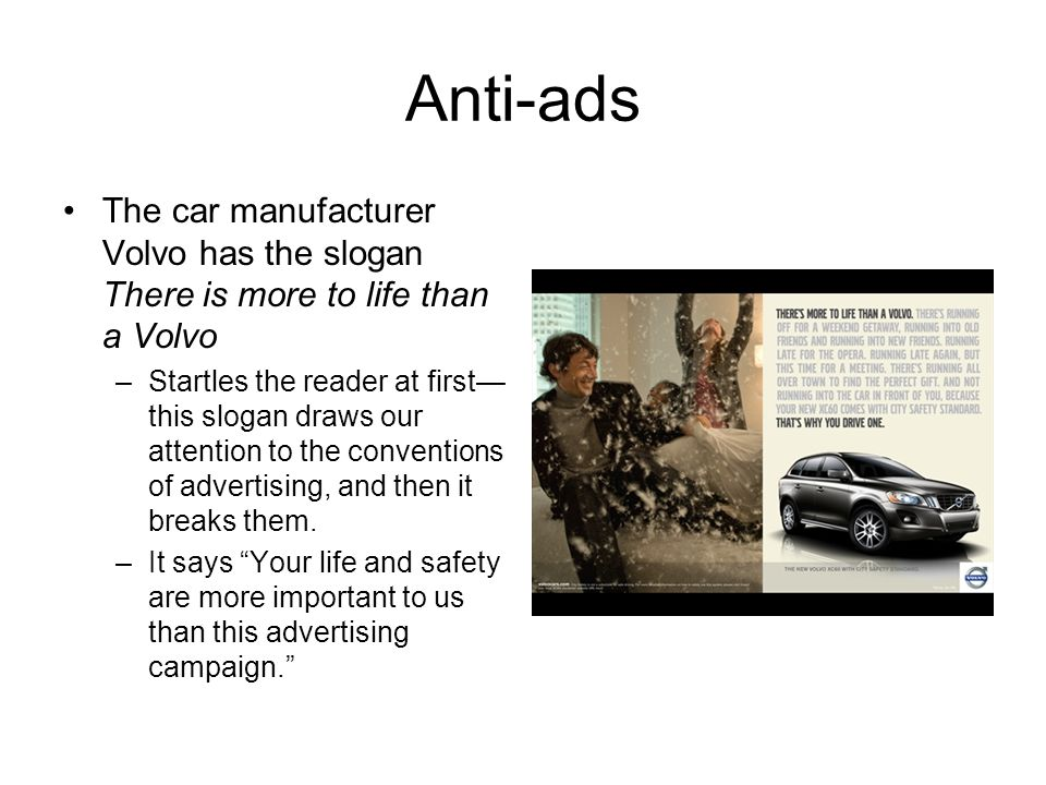 Anti-ads The car manufacturer Volvo has the slogan There is more to life than a Volvo.