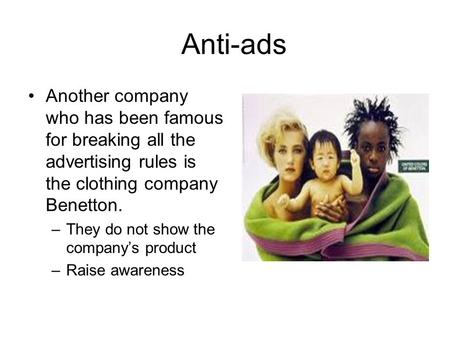 Anti-ads Another company who has been famous for breaking all the advertising rules is the clothing company Benetton.
