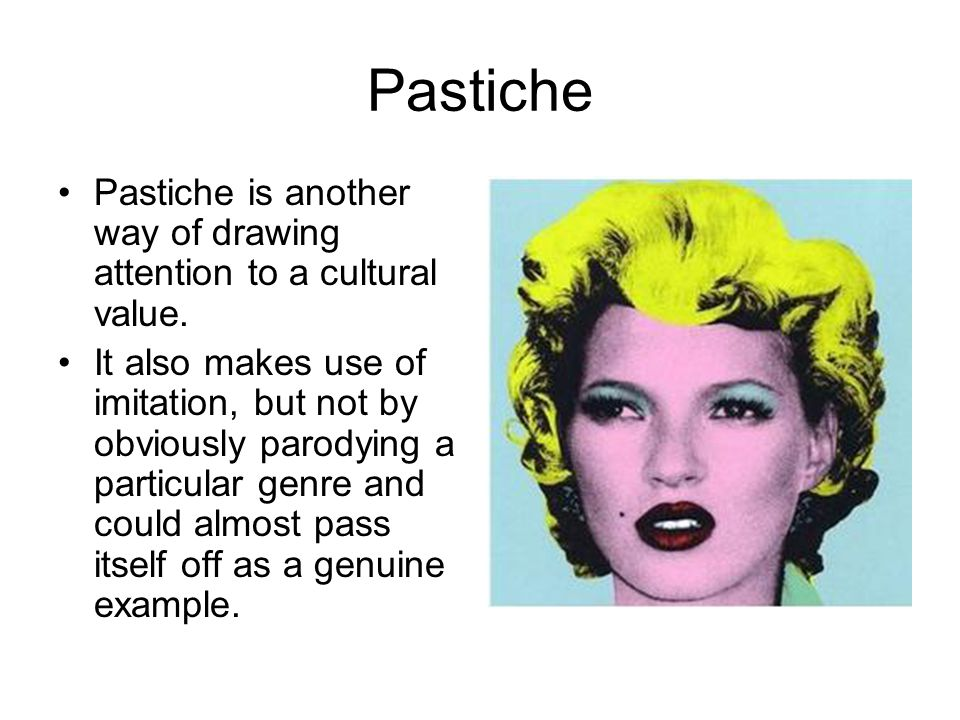 Pastiche Pastiche is another way of drawing attention to a cultural value.