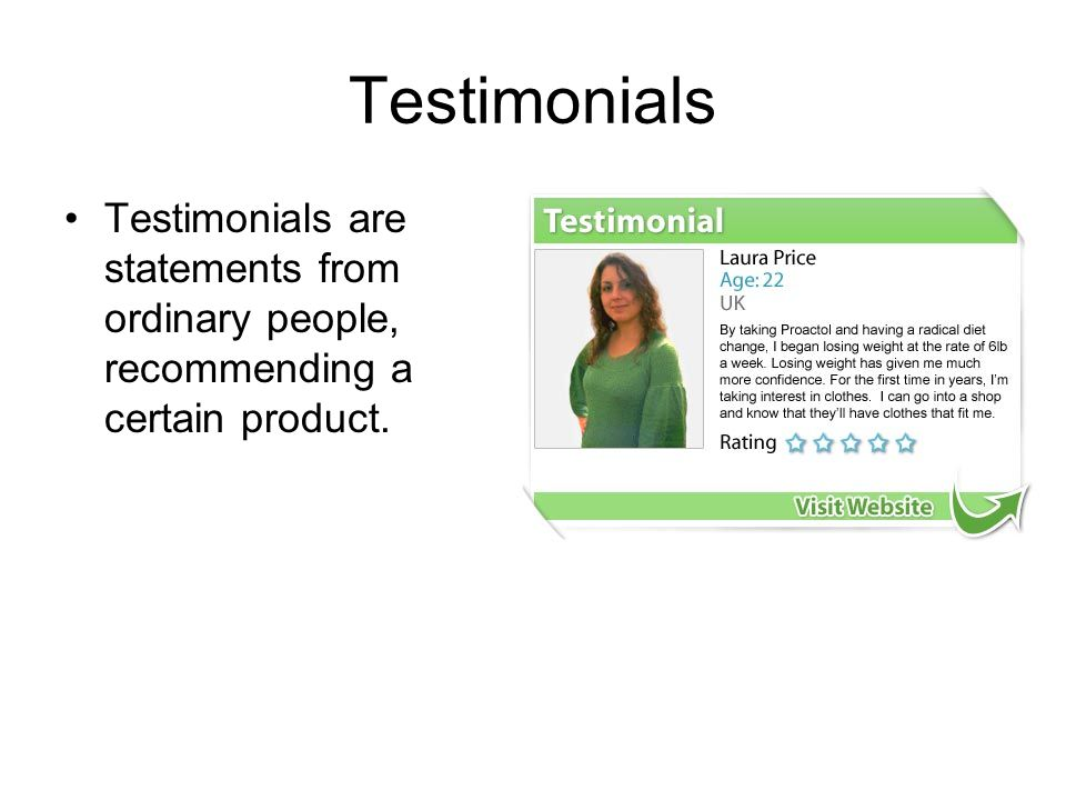 Testimonials Testimonials are statements from ordinary people, recommending a certain product.