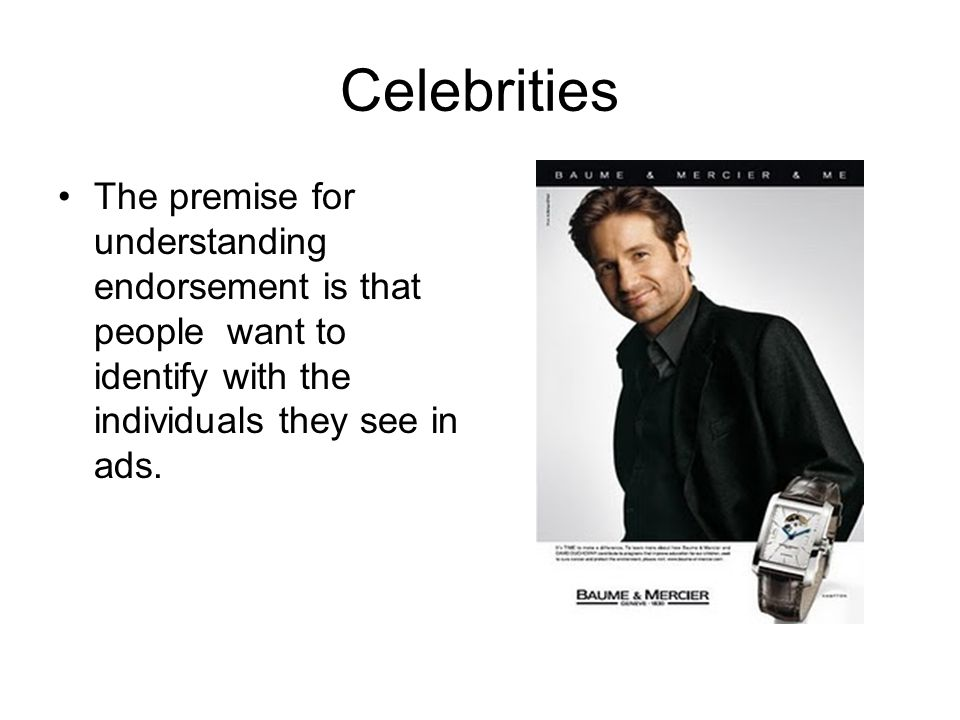 Celebrities The premise for understanding endorsement is that people want to identify with the individuals they see in ads.