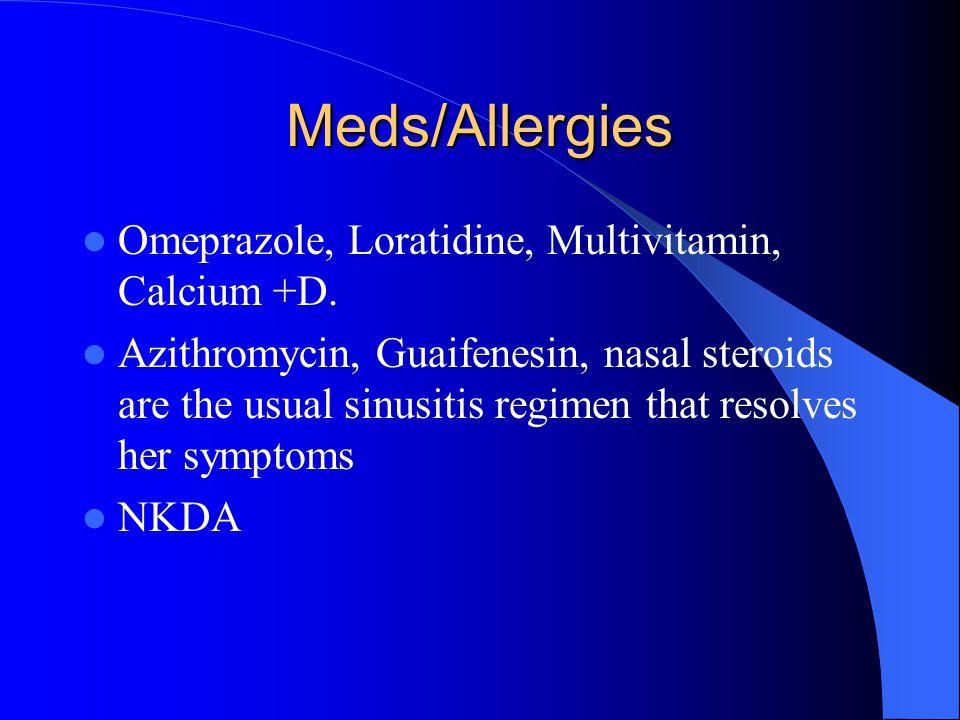 Meds/Allergies Omeprazole, Loratidine, Multivitamin, Calcium +D.