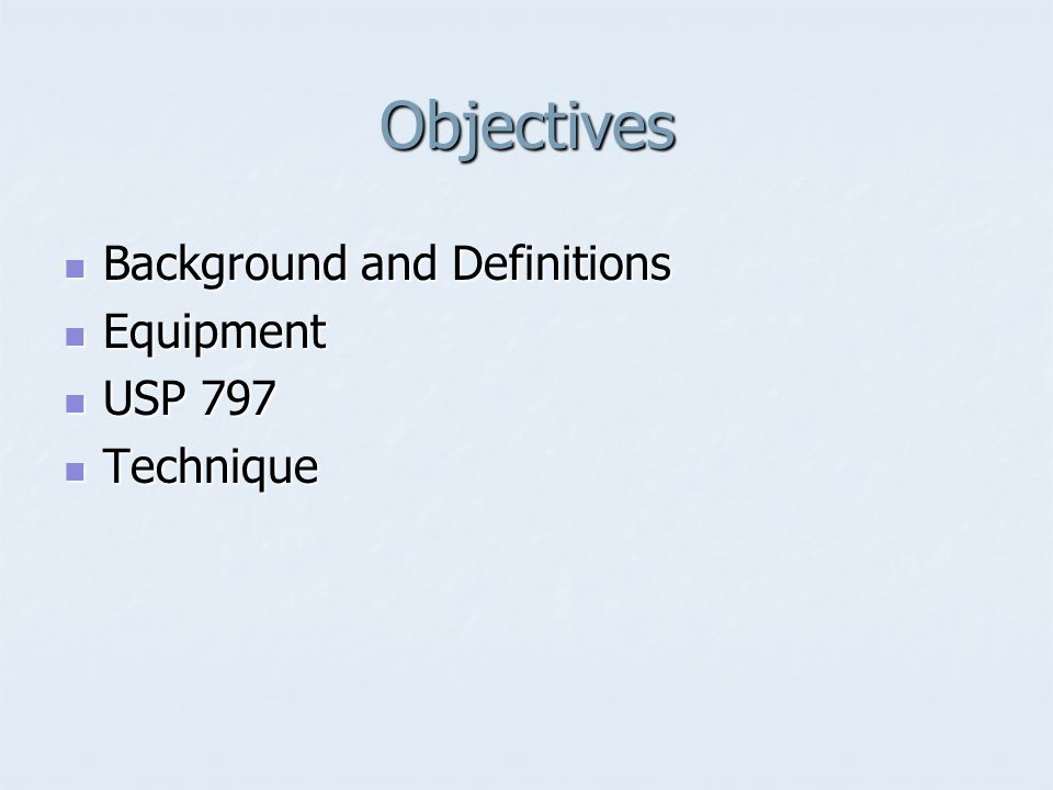 Objectives Background and Definitions Equipment USP 797 Technique