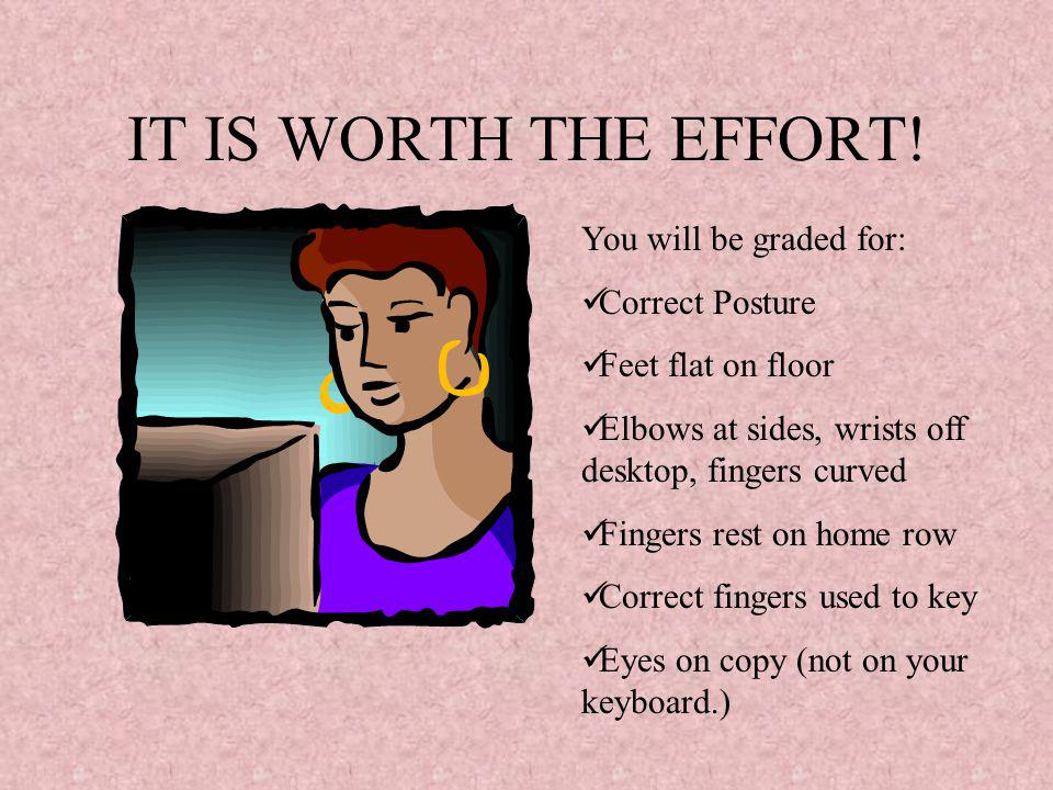 IT IS WORTH THE EFFORT! You will be graded for: Correct Posture