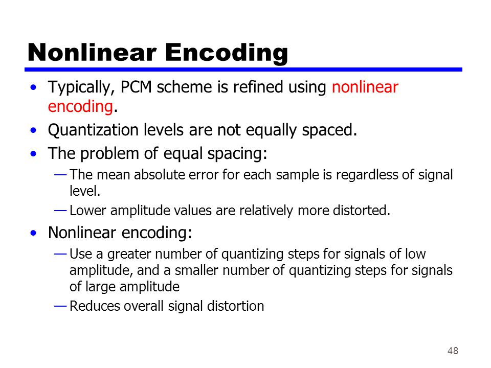 Nonlinear Encoding Typically, PCM scheme is refined using nonlinear encoding. Quantization levels are not equally spaced.