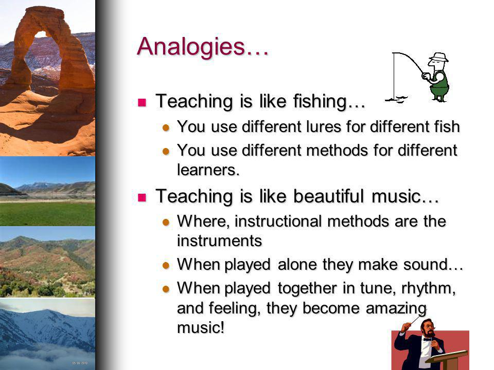 Analogies… Teaching is like fishing… Teaching is like beautiful music…