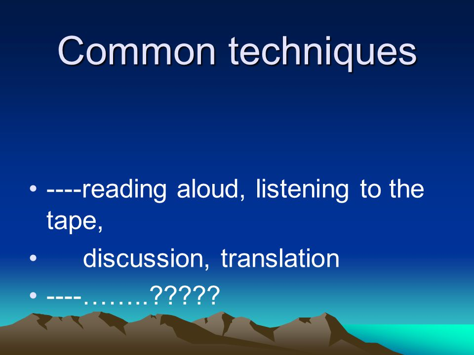 Common techniques ----reading aloud, listening to the tape,