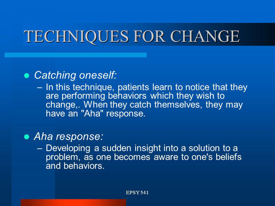 TECHNIQUES FOR CHANGE Catching oneself: Aha response:
