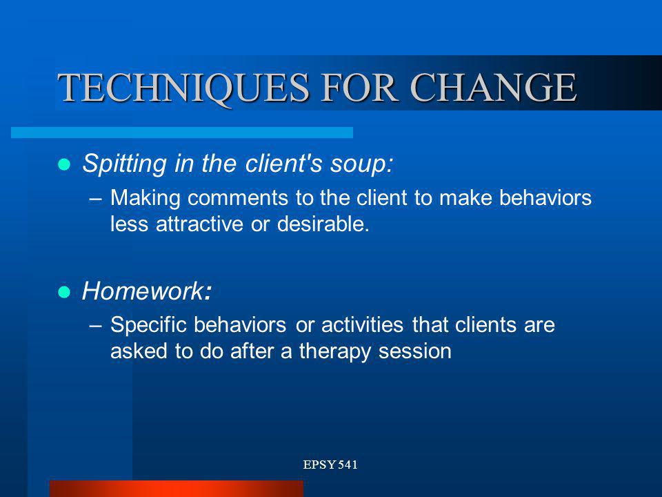 TECHNIQUES FOR CHANGE Spitting in the client s soup: Homework: