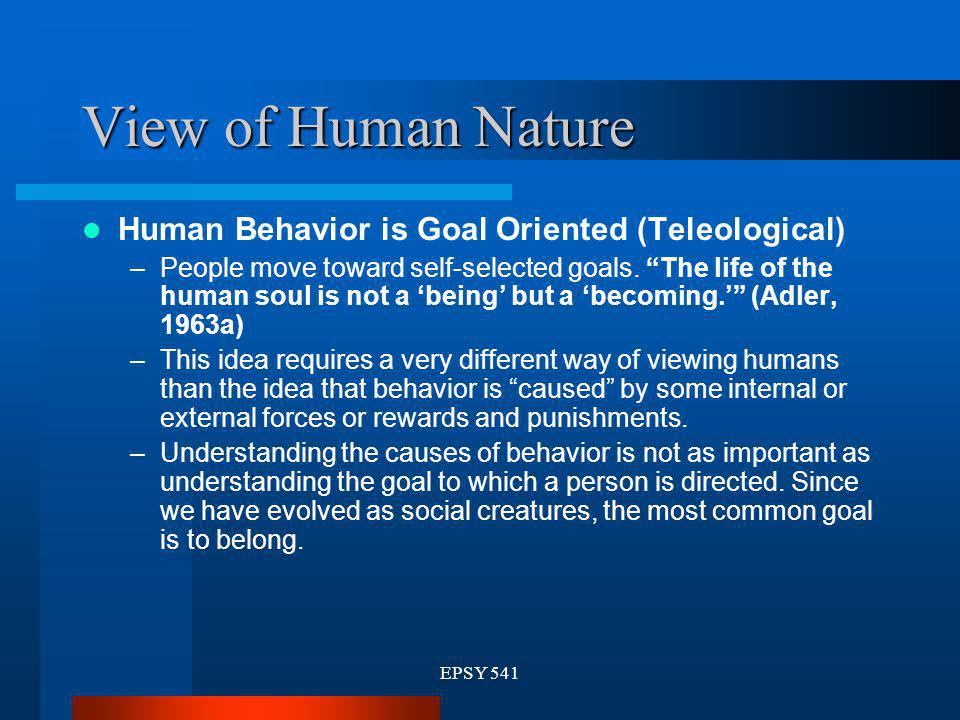 View of Human Nature Human Behavior is Goal Oriented (Teleological)