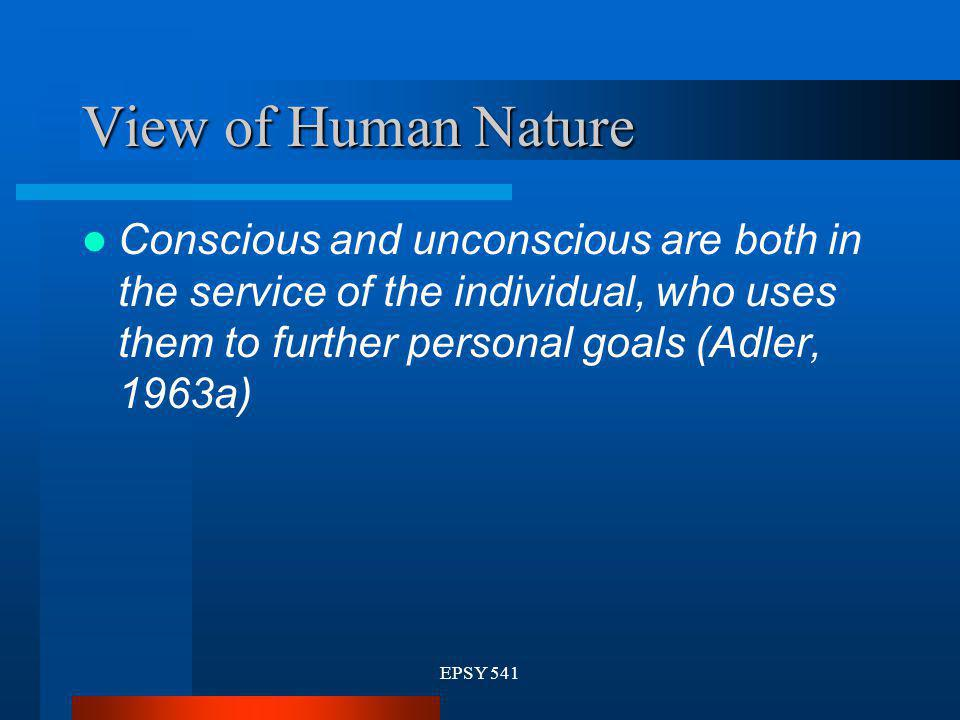 View of Human Nature Conscious and unconscious are both in the service of the individual, who uses them to further personal goals (Adler, 1963a)