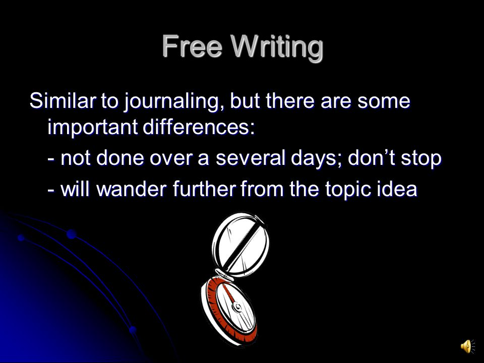 Free Writing Similar to journaling, but there are some important differences: - not done over a several days; don't stop.