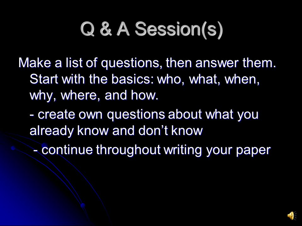 Q & A Session(s) Make a list of questions, then answer them. Start with the basics: who, what, when, why, where, and how.