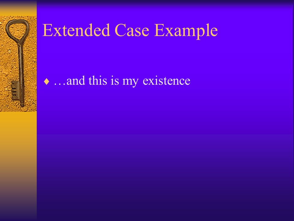 Extended Case Example …and this is my existence