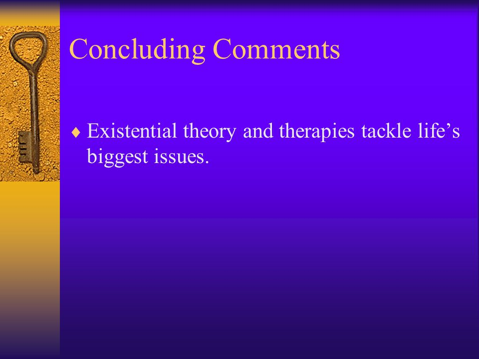 Concluding Comments Existential theory and therapies tackle life's biggest issues.