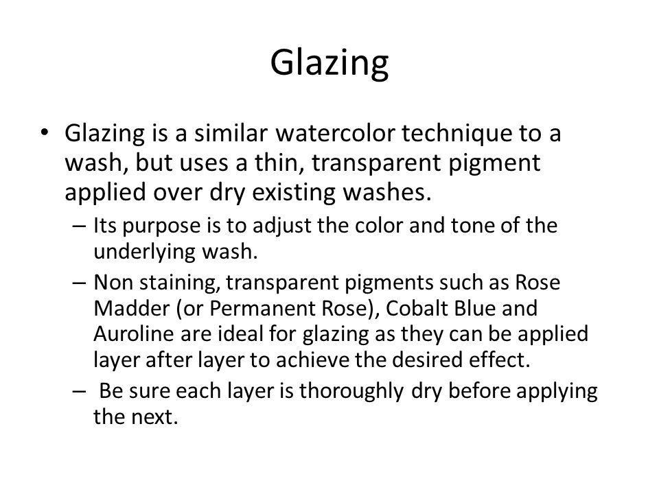 Glazing Glazing is a similar watercolor technique to a wash, but uses a thin, transparent pigment applied over dry existing washes.