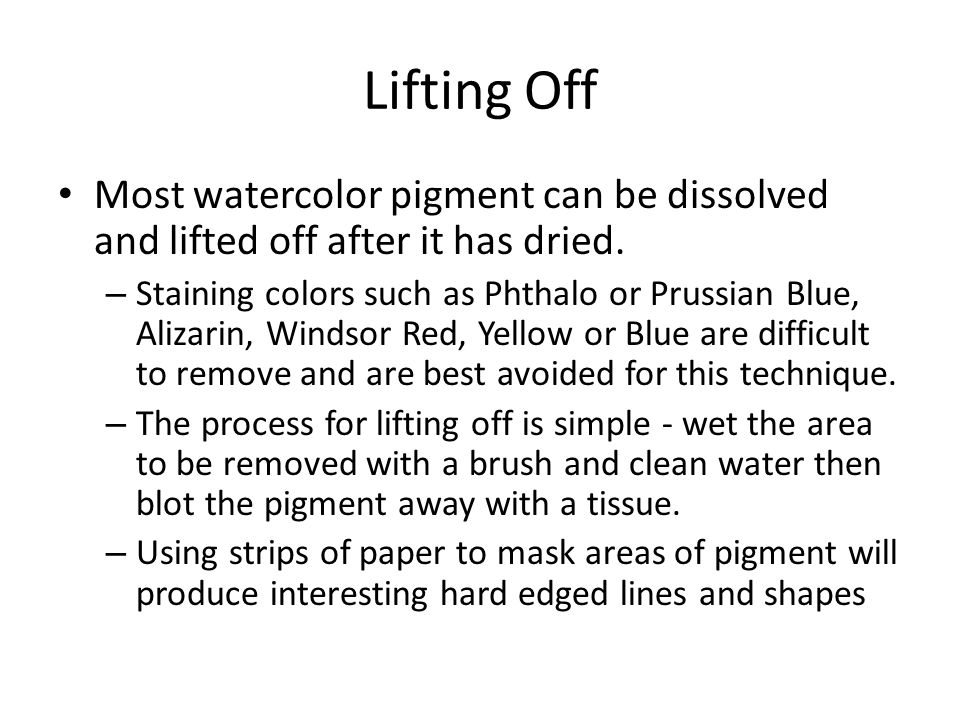 Lifting Off Most watercolor pigment can be dissolved and lifted off after it has dried.