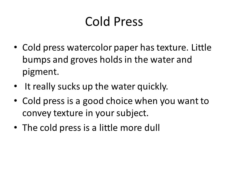 Cold Press Cold press watercolor paper has texture. Little bumps and groves holds in the water and pigment.