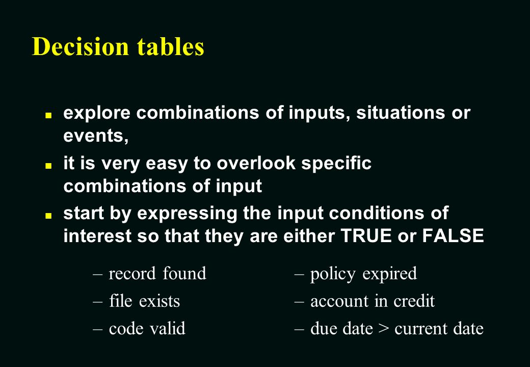 Decision tables explore combinations of inputs, situations or events,