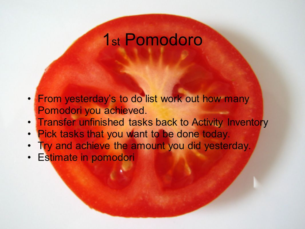 1st Pomodoro From yesterday's to do list work out how many Pomodori you achieved. Transfer unfinished tasks back to Activity Inventory.