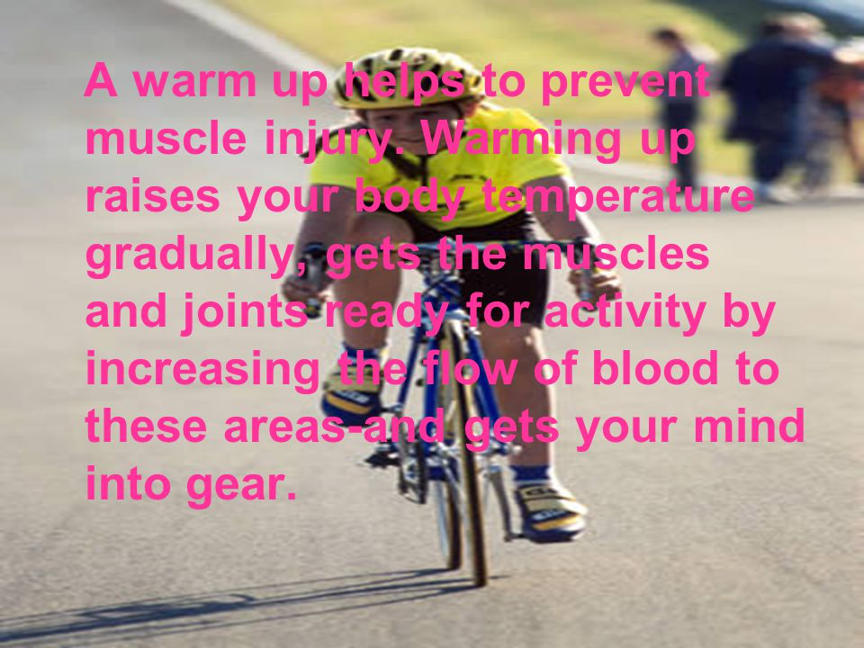 A warm up helps to prevent muscle injury