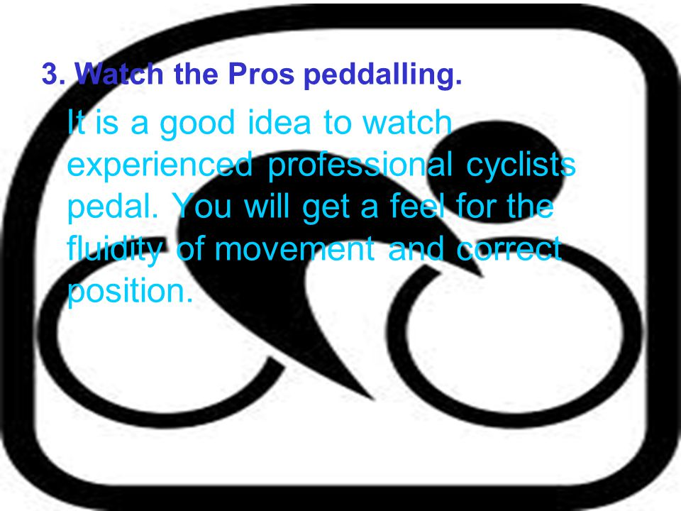 3. Watch the Pros peddalling.