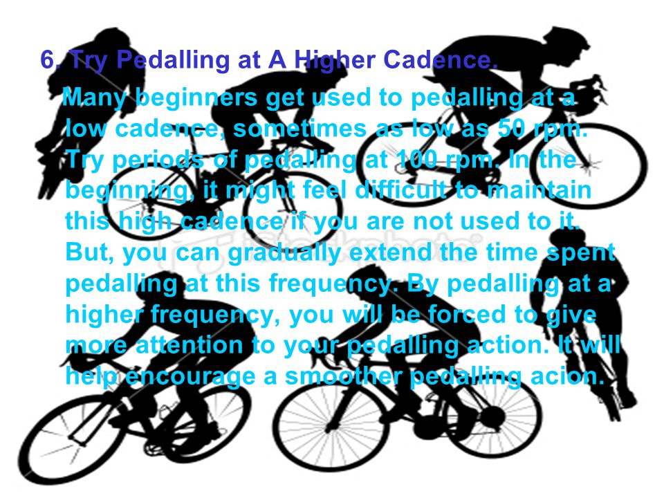 6. Try Pedalling at A Higher Cadence.
