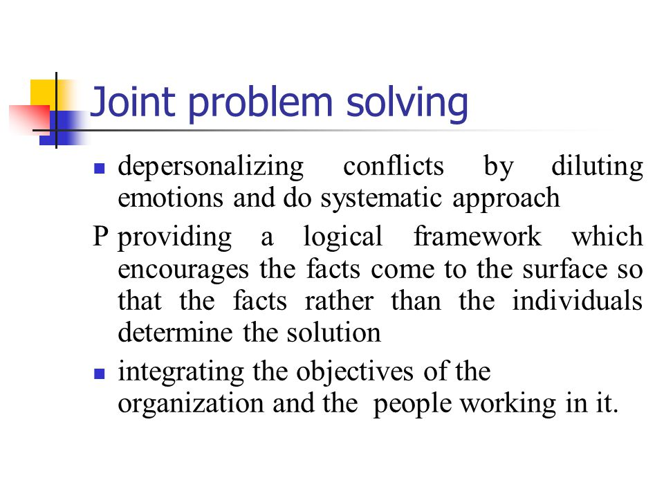 Joint problem solving depersonalizing conflicts by diluting emotions and do systematic approach.