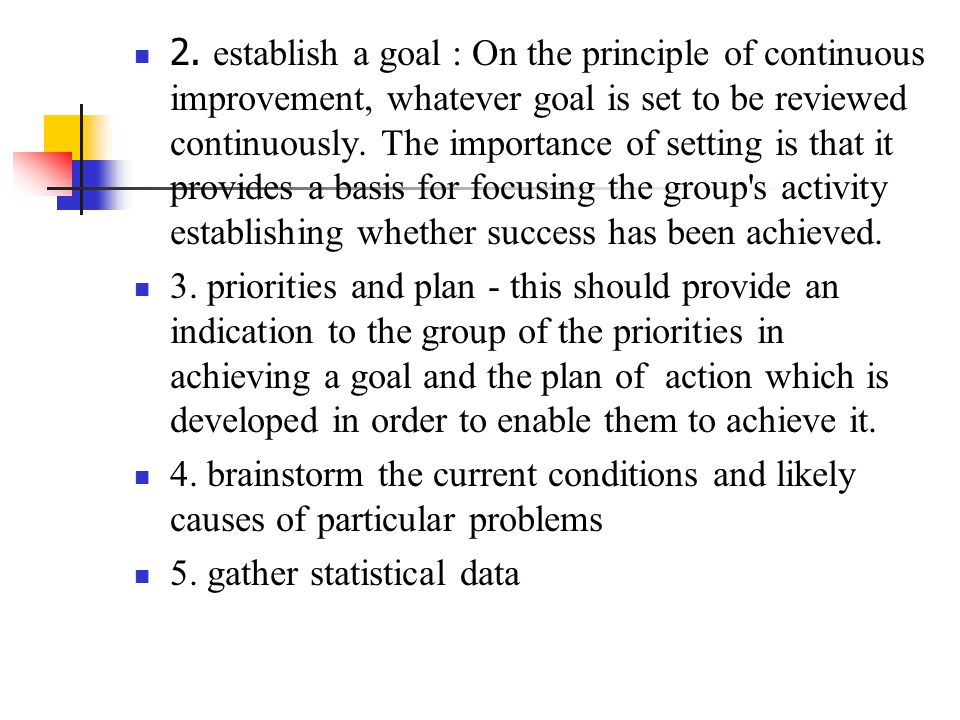 2. establish a goal : On the principle of continuous improvement, whatever goal is set to be reviewed continuously. The importance of setting is that it provides a basis for focusing the group s activity establishing whether success has been achieved.