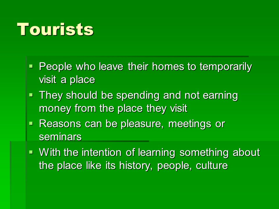 Tourists People who leave their homes to temporarily visit a place