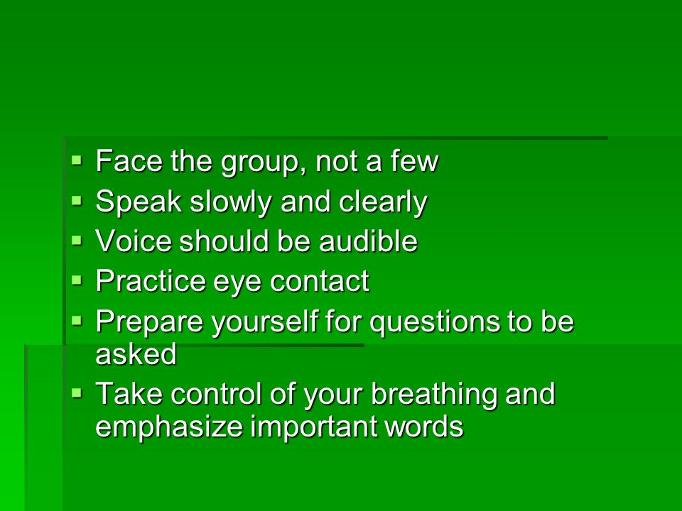 Face the group, not a few Speak slowly and clearly. Voice should be audible. Practice eye contact.