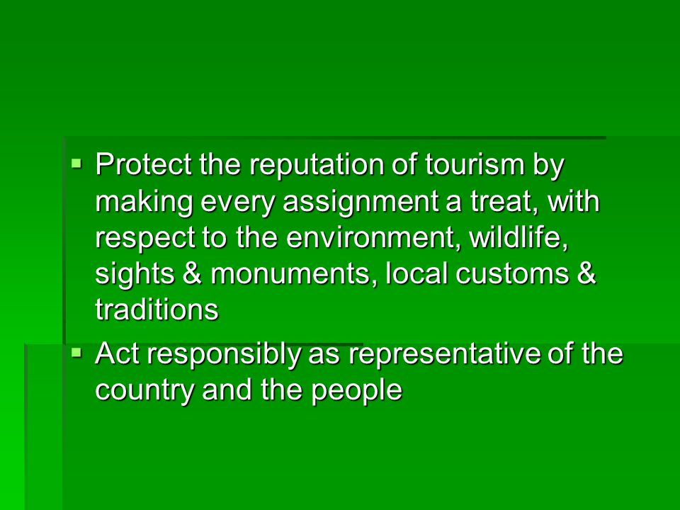 Protect the reputation of tourism by making every assignment a treat, with respect to the environment, wildlife, sights & monuments, local customs & traditions