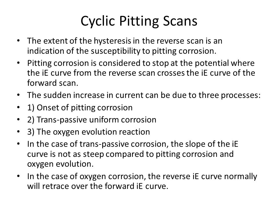 Cyclic Pitting Scans The extent of the hysteresis in the reverse scan is an indication of the susceptibility to pitting corrosion.
