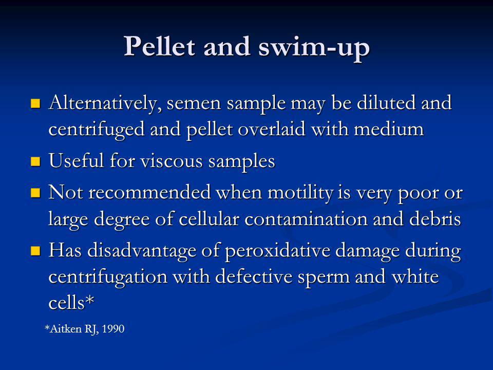 Pellet and swim-up Alternatively, semen sample may be diluted and centrifuged and pellet overlaid with medium.