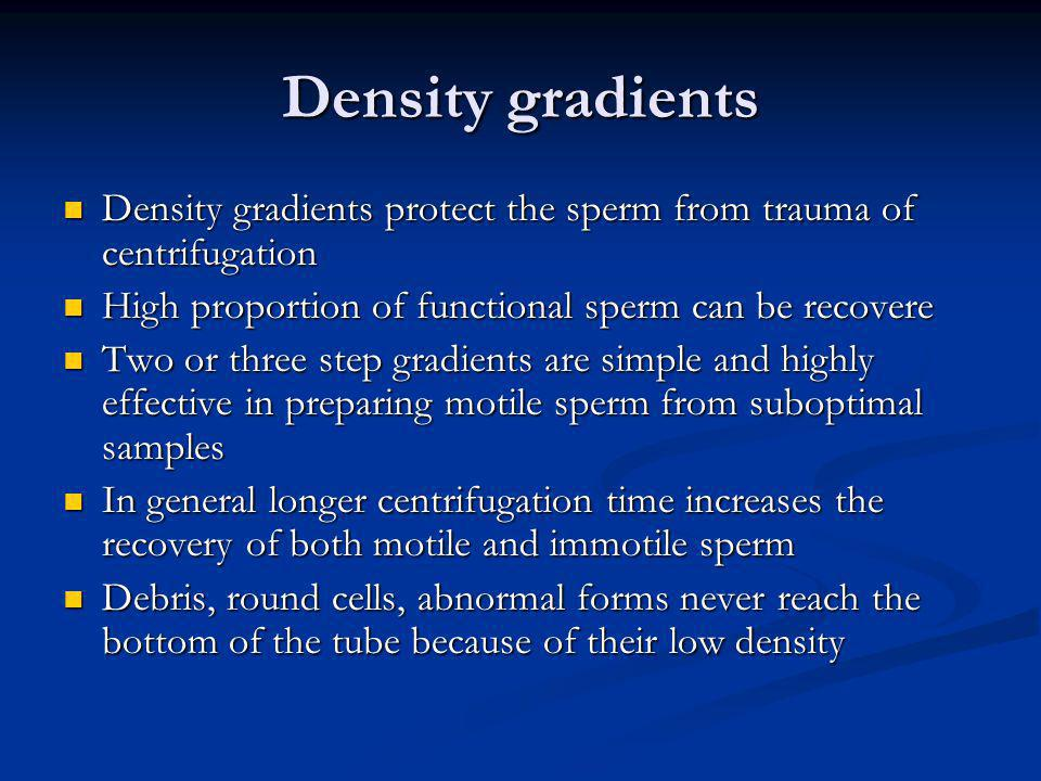 Density gradients Density gradients protect the sperm from trauma of centrifugation. High proportion of functional sperm can be recovere.