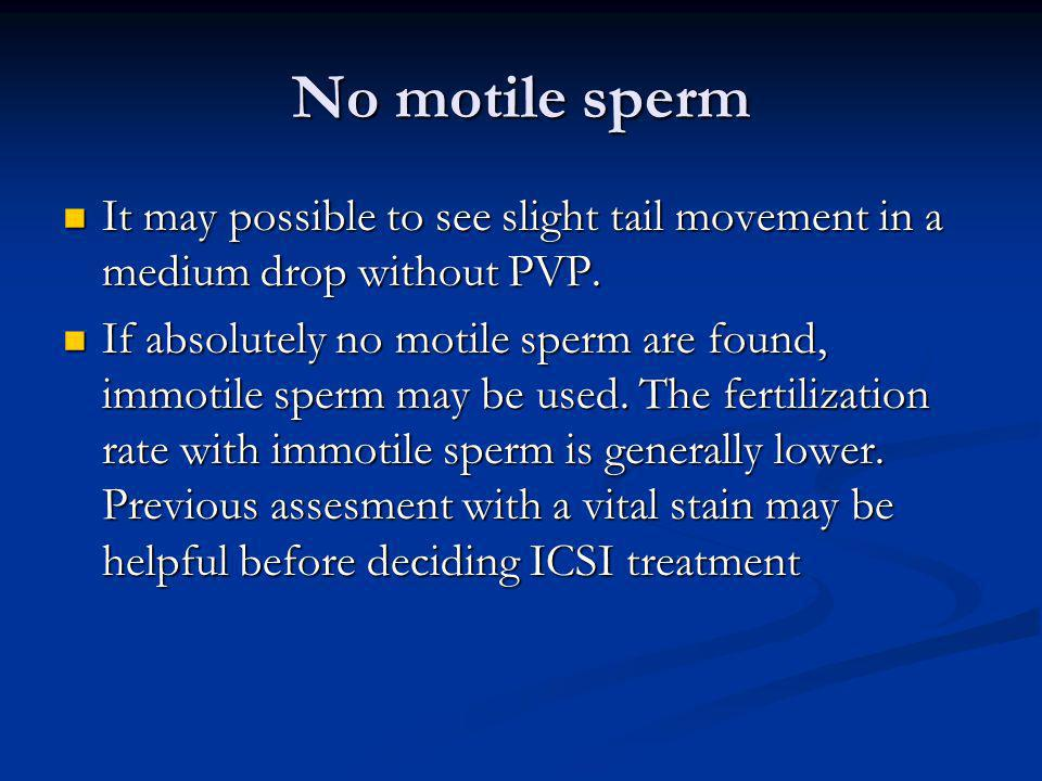 No motile sperm It may possible to see slight tail movement in a medium drop without PVP.